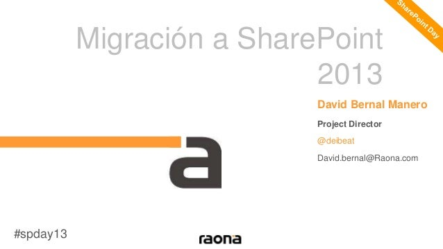 Migración a SharePoint 2013 David Bernal Manero Project Director @deibeat David.bernal@Raona.com #spday13