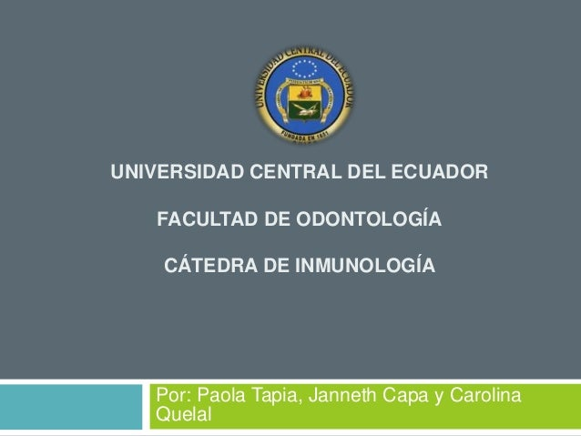 UNIVERSIDAD CENTRAL DEL ECUADOR FACULTAD DE ODONTOLOGÍA CÁTEDRA DE INMUNOLOGÍA Por: Paola Tapia, Janneth Capa y Carolina Q...