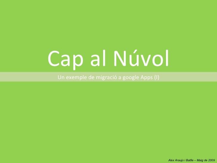 Cap al Núvol  Un exemple de migració a google Apps (I)                                                 Alex Araujo i Batll...
