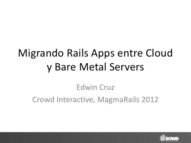 Migrando Rails Apps entre Cloud     y Bare Metal Servers              Edwin Cruz  Crowd Interactive, MagmaRails 2012