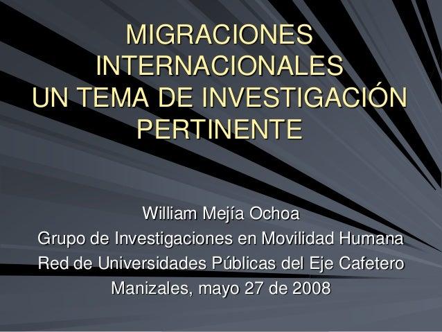 MIGRACIONES    INTERNACIONALESUN TEMA DE INVESTIGACIÓN       PERTINENTE             William Mejía OchoaGrupo de Investigac...
