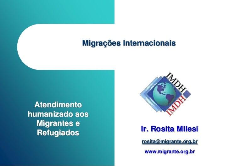 Migrações Internacionais Atendimentohumanizado aos  Migrantes e  Refugiados               Ir. Rosita Milesi               ...