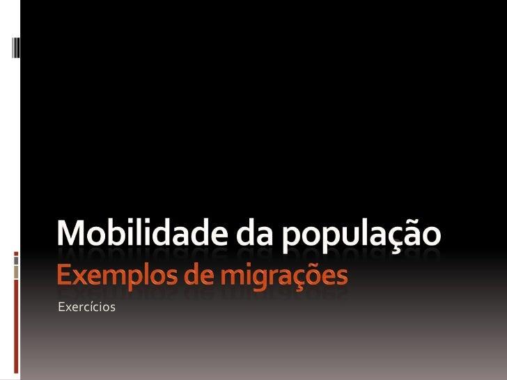 Mobilidade da populaçãoExemplos de migrações<br />Exercícios<br />