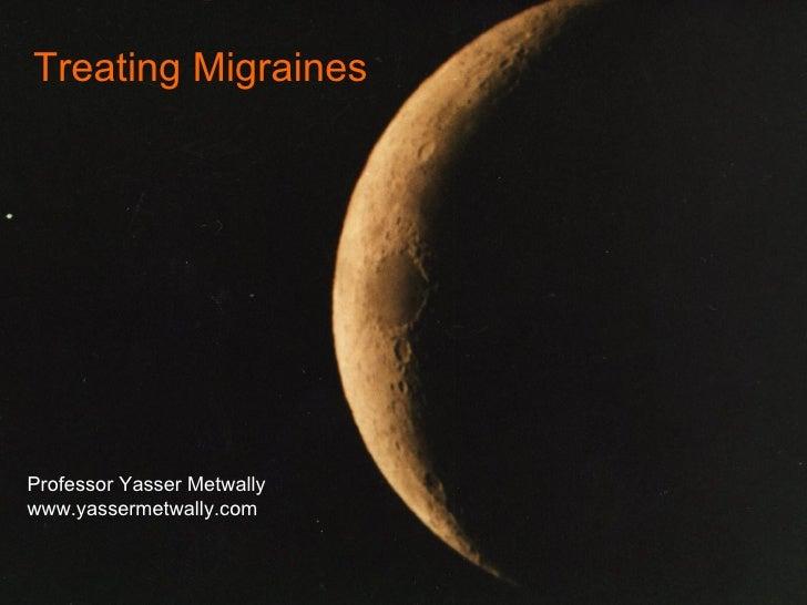 Treating Migraines Professor Yasser Metwally www.yassermetwally.com