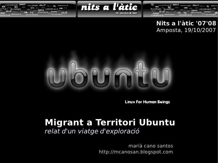 Migrant a Territori Ubuntu relat d'un viatge d'exploració marià cano santos http://mcanosan.blogspot.com Nits a l'àtic '07...