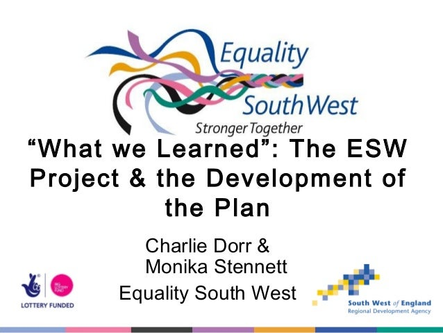 """What we Learned"": The ESW Project & the Development of the Plan Charlie Dorr & Monika Stennett Equality South West"