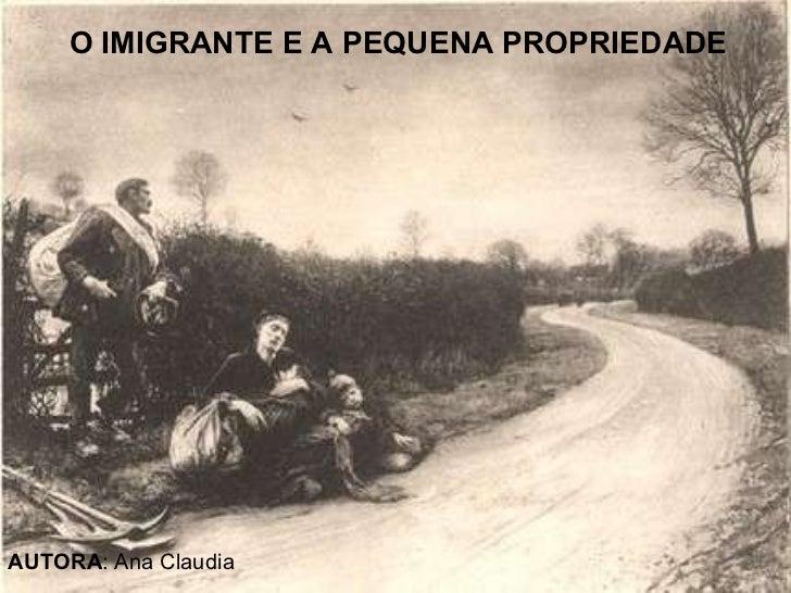 O IMIGRANTE E A PEQUENA PROPRIEDADE AUTORA : Ana Claudia