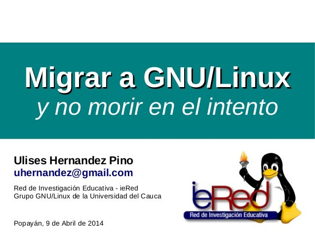 Migrar a GNU/LinuxMigrar a GNU/Linux y no morir en el intento Ulises Hernandez Pino uhernandez@gmail.com Red de Investigac...