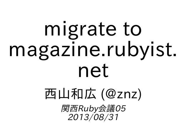migrate to magazine.rubyist. net 西山和広 (@znz) 関西Ruby会議05 2013/08/31