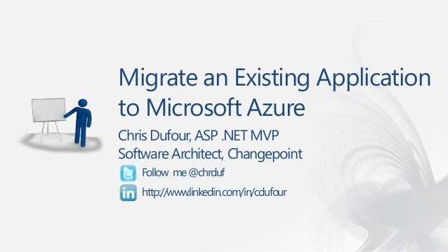 Migrate an Existing Application to Microsoft Azure Chris Dufour, ASP .NET MVP Software Architect, Changepoint Follow me@ch...
