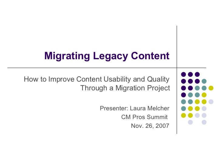 Migrating Legacy Content How to Improve Content Usability and Quality Through a Migration Project Presenter: Laura Melcher...