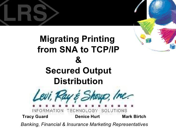 Migrating Printing  from SNA to TCP/IP & Secured Output Distribution Banking, Financial & Insurance Marketing Representati...
