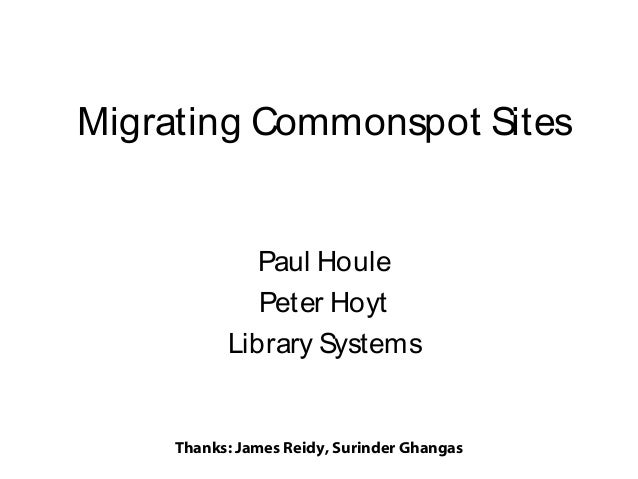 Migrating Commonspot Sites Paul Houle Peter Hoyt Library Systems  Thanks: James Reidy, Surinder Ghangas