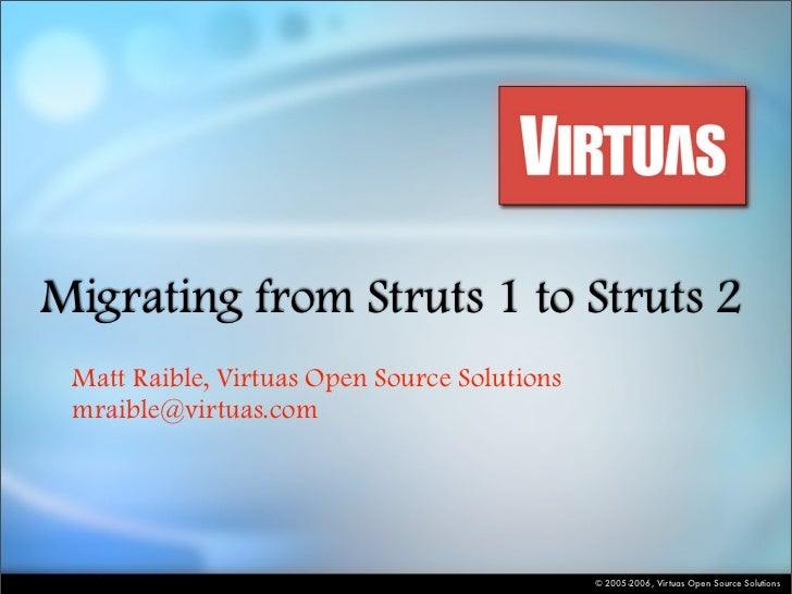 Migrating from Struts 1 to Struts 2  Matt Raible, Virtuas Open Source Solutions  mraible@virtuas.com                      ...