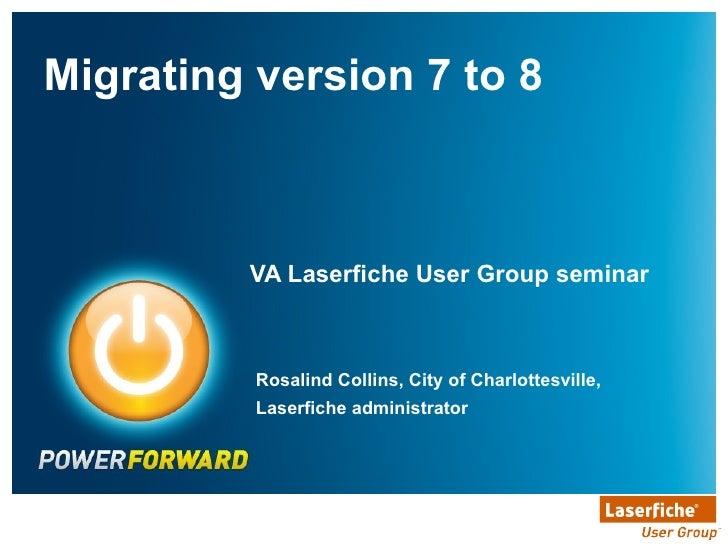 VA Laserfiche User Group seminar <ul><li>Migrating version 7 to 8 </li></ul>Rosalind Collins, City of Charlottesville, Las...