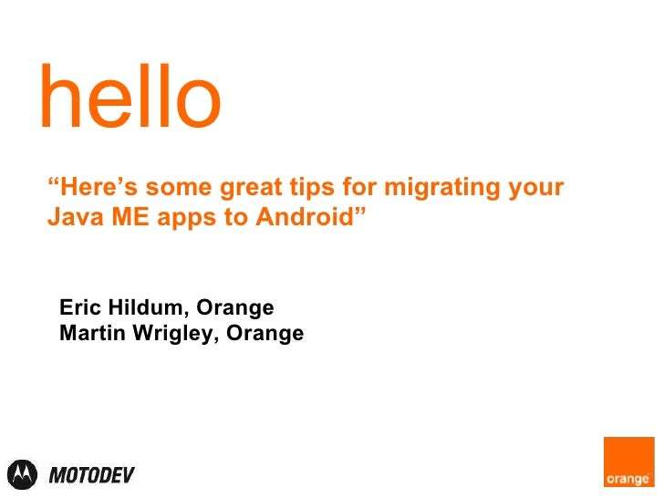 "hello "" Here's some great tips for migrating your Java ME apps to Android"" Eric Hildum, Motorola Martin Wrigley, Orange"