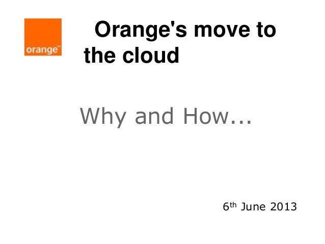 Orange's move to the cloud Why and How... 6th June 2013