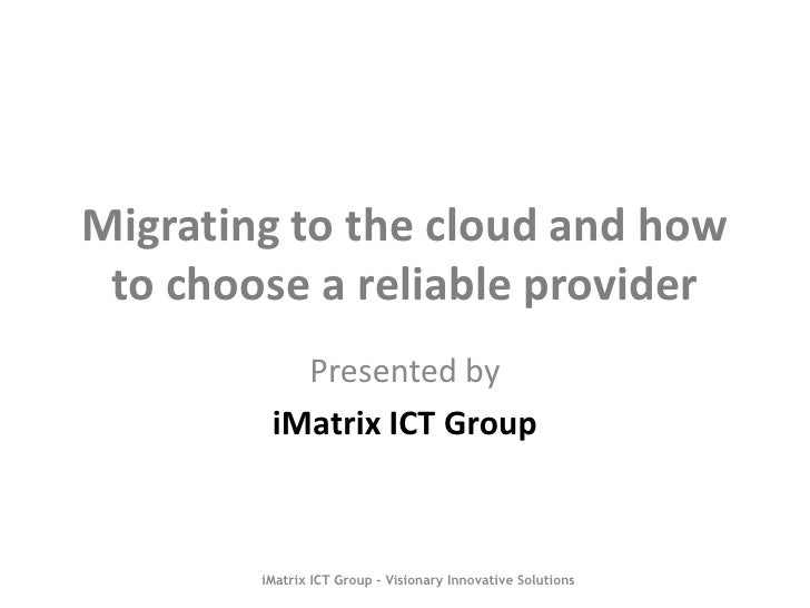 Migrating to the cloud and how to choose a reliable provider           Presented by         iMatrix ICT Group        iMatr...