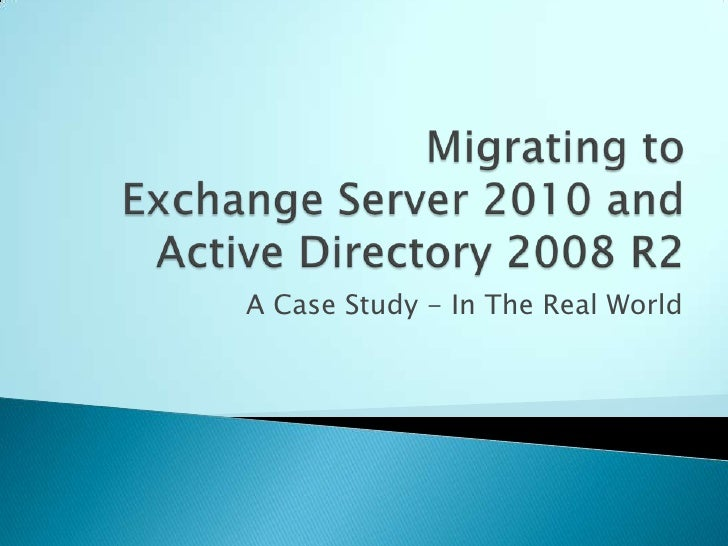 Migrating to Exchange Server 2010 and Active Directory 2008 R2<br />A Case Study - In The Real World<br />