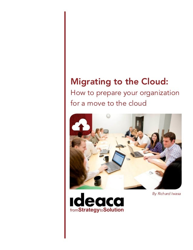 Migrating to the Cloud: How to prepare your organization for a move to the cloud By Richard Iwasa