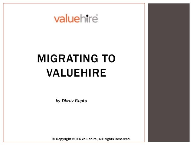 MIGRATING TO VALUEHIRE by Dhruv Gupta © Copyright 2014 Valuehire, All Rights Reserved.