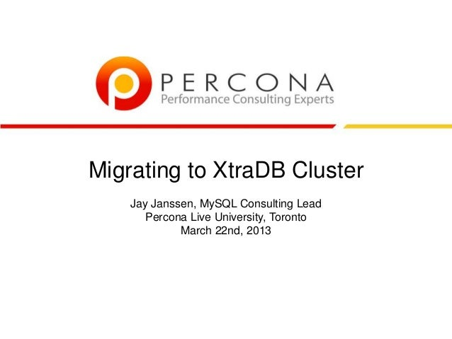 Migrating to XtraDB Cluster Jay Janssen, MySQL Consulting Lead Percona Live University, Toronto March 22nd, 2013