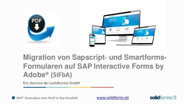 SAP® Formulare vom Profi in Top Qualität www.solidforms.de Migration von Sapscript- und Smartforms- Formularen auf SAP Int...