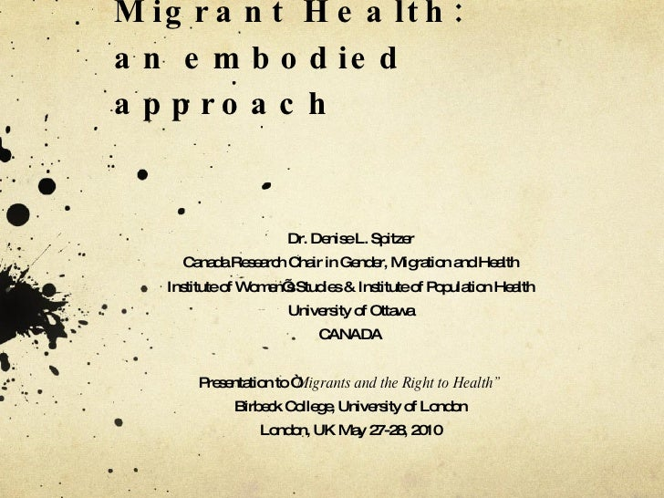 Engendering Migrant Health: an embodied approach  Dr. Denise L. Spitzer Canada Research Chair in Gender, Migration and  He...