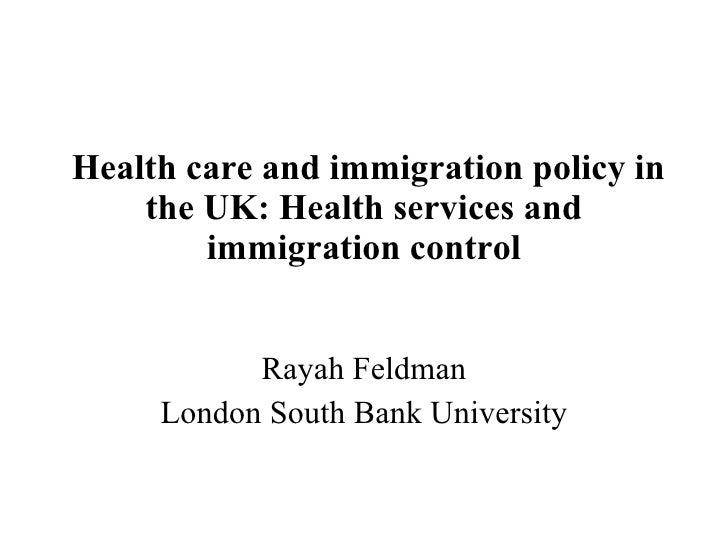 Health care and immigration policy in the UK: Health services and immigration control Rayah Feldman London South Bank Univ...