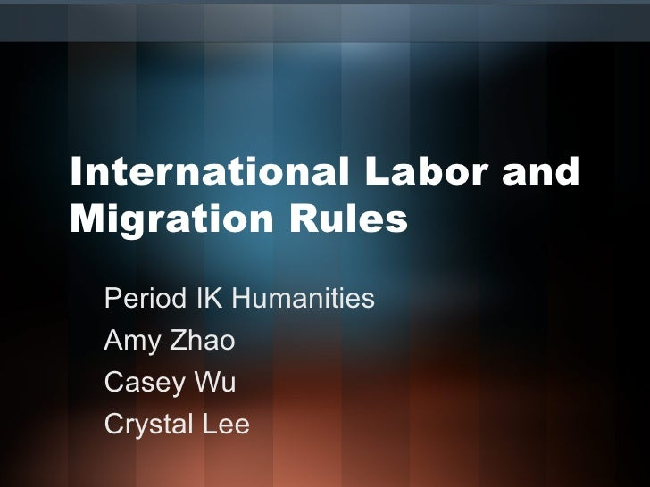 International Labor and Migration Rules Period IK Humanities Amy Zhao Casey Wu Crystal Lee