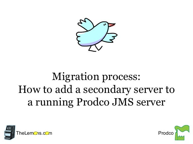 Migration process: How to add a secondary server to a running Prodco JMS server TheLem ns.c m Prodco