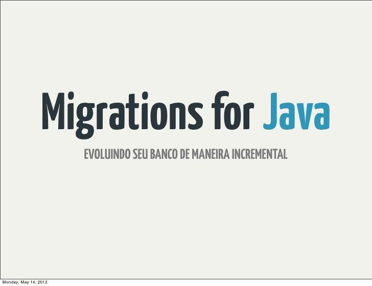 Migrations for Java                       EVOLUINDO SEU BANCO DE MANEIRA INCREMENTALMonday, May 14, 2012