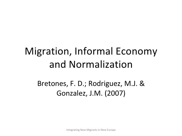 Migration, Informal Economy and Normalization Bretones, F. D.; Rodriguez, M.J. & Gonzalez, J.M. (2007) Integrating New Mig...
