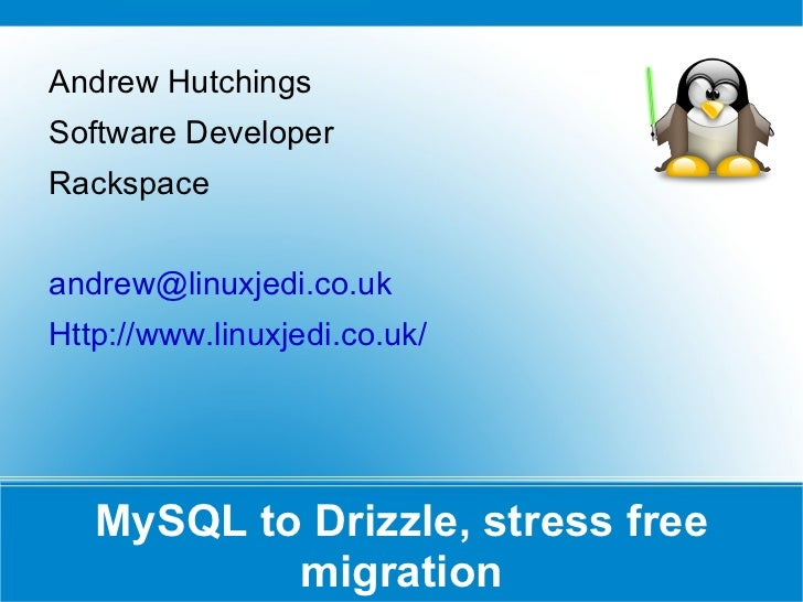 MySQL to Drizzle, stress free migration Andrew Hutchings Software Developer Rackspace [email_address] Http://www.linuxjedi...