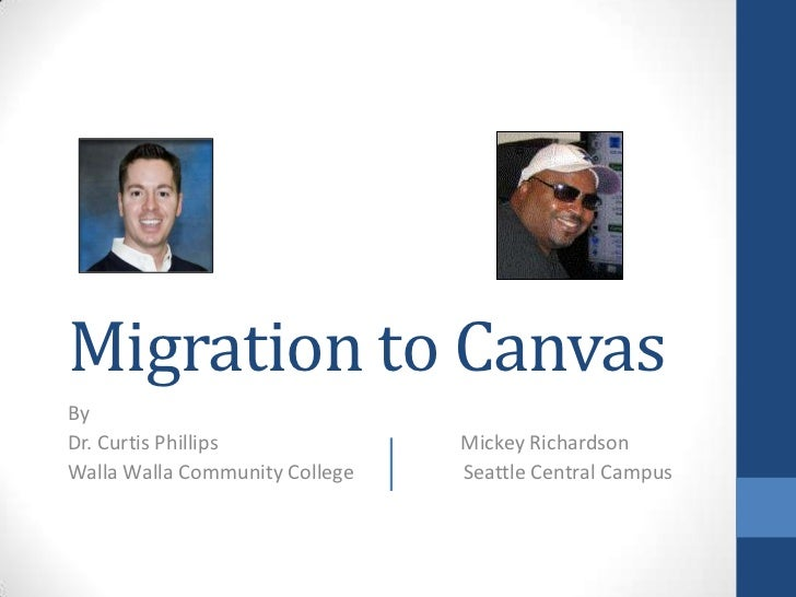 Migration to CanvasByDr. Curtis Phillips             Mickey RichardsonWalla Walla Community College   Seattle Central Campus