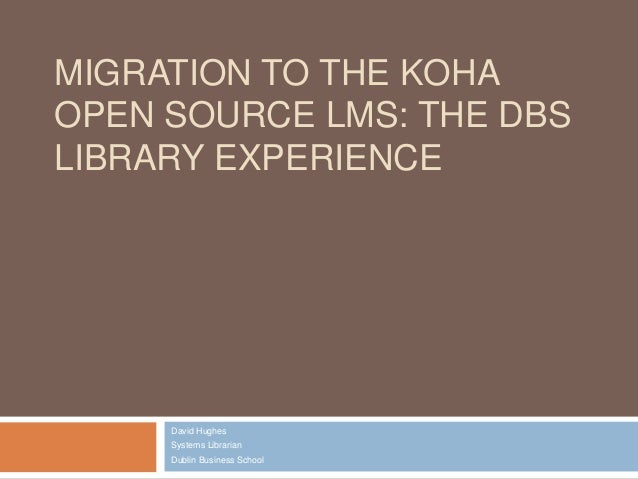 MIGRATION TO THE KOHA OPEN SOURCE LMS: THE DBS LIBRARY EXPERIENCE David Hughes Systems Librarian Dublin Business School