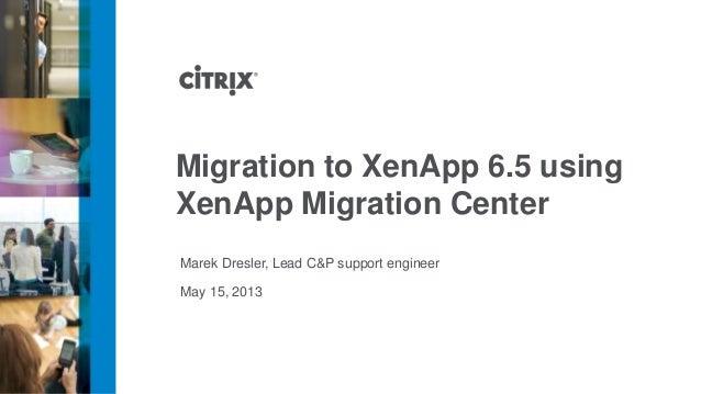 May 15, 2013Migration to XenApp 6.5 usingXenApp Migration CenterMarek Dresler, Lead C&P support engineer