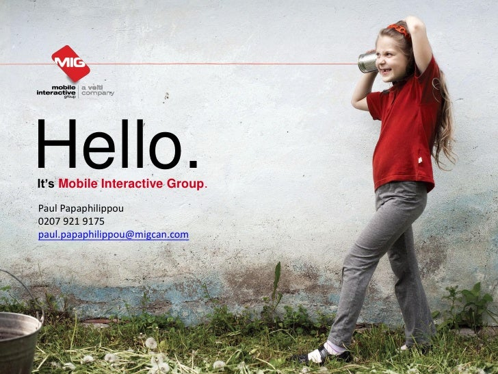 Hello.It's Mobile Interactive Group.Paul Papaphilippou0207 921 9175paul.papaphilippou@migcan.com                          ...