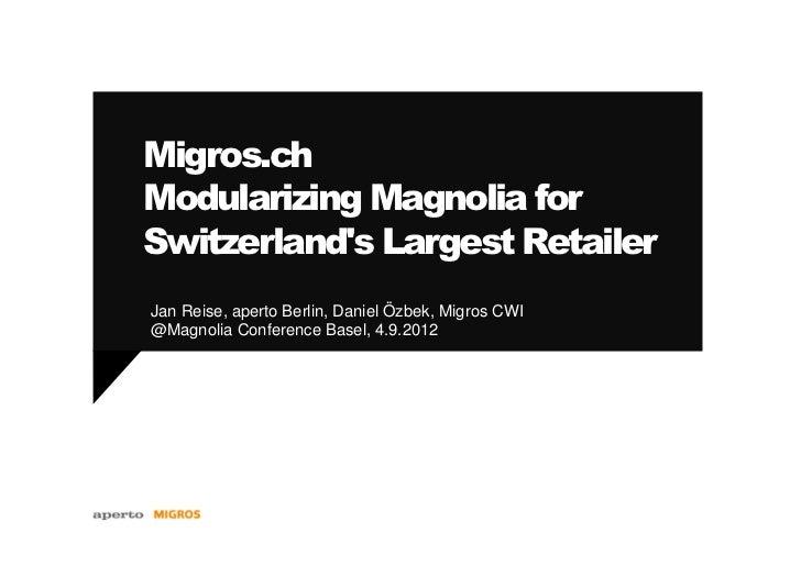 Migros.chModularizing Magnolia forSwitzerlands Largest RetailerJan Reise, aperto Berlin, Daniel Özbek, Migros CWI@Magnolia...