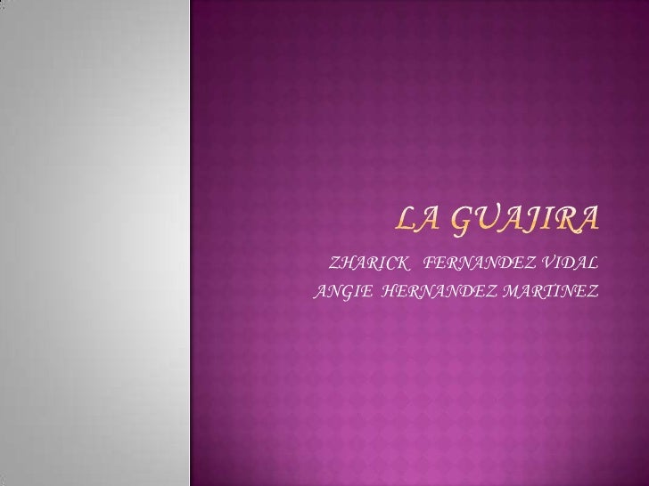 LA GUAJIRA<br />ZHARICK   FERNANDEZ VIDAL<br />ANGIE  HERNANDEZ MARTINEZ<br />