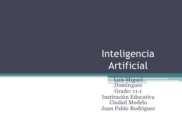 Inteligencia Artificial Luis Miguel Domínguez Grado: 11-1 Institución Educativa Ciudad Modelo Juan Pablo Rodríguez