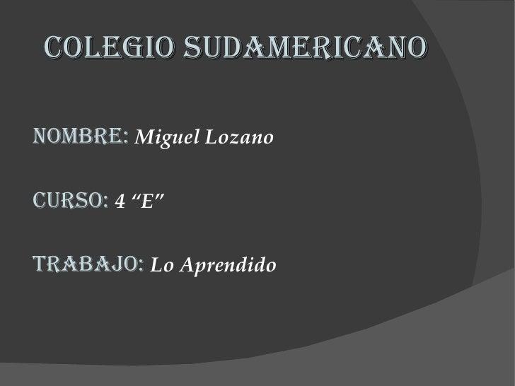 """Colegio Sudamericano <ul><li>Nombre:   Miguel Lozano  </li></ul><ul><li>Curso:  4 """"E"""" </li></ul><ul><li>Trabajo:  Lo Apren..."""