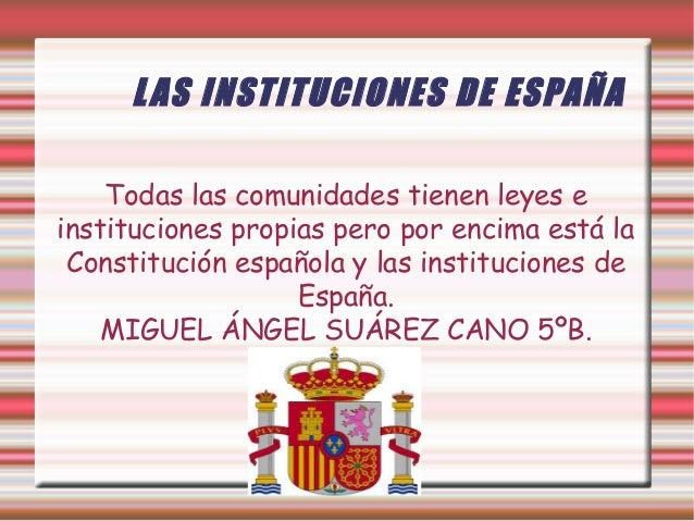 L AS INSTITUCIONES DE ESPAÑA Todas las comunidades tienen leyes e instituciones propias pero por encima está la Constituci...