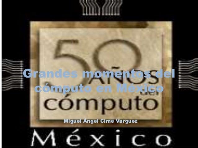 Grandes momentos del  cómputo en México  Miguel Ángel Cime Varguez