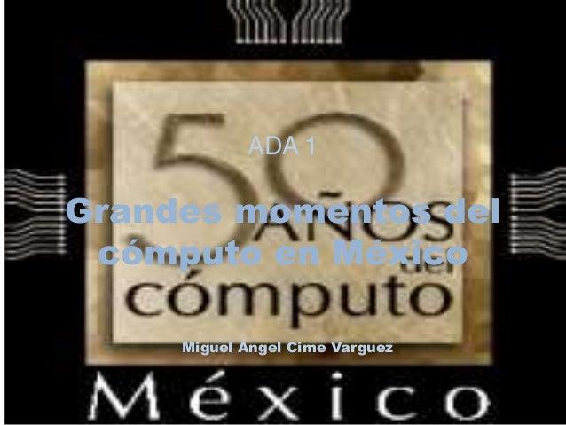 ADA 1  Grandes momentos del  cómputo en México  Miguel Ángel Cime Varguez