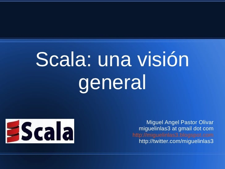 Scala: una visión    general                 Miguel Angel Pastor Olivar             miguelinlas3 at gmail dot com         ...