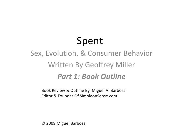 Spent<br />Sex, Evolution, & Consumer Behavior<br />Written By Geoffrey Miller<br />Part 1: Book Outline<br />Book Review ...