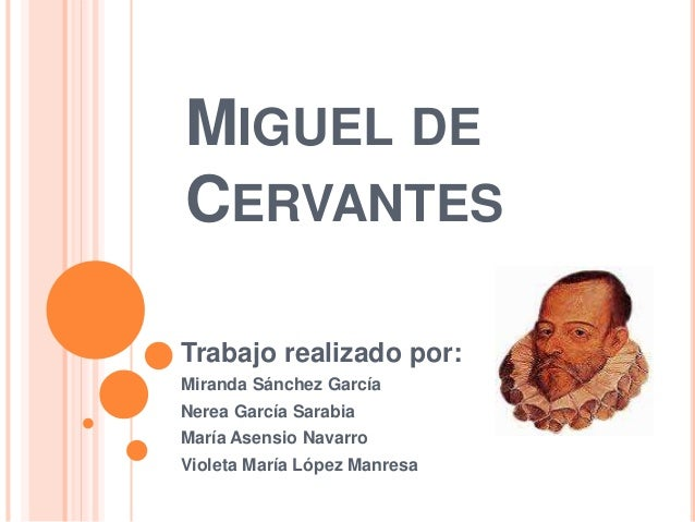 MIGUEL DE CERVANTES Trabajo realizado por: Miranda Sánchez García Nerea García Sarabia María Asensio Navarro Violeta María...