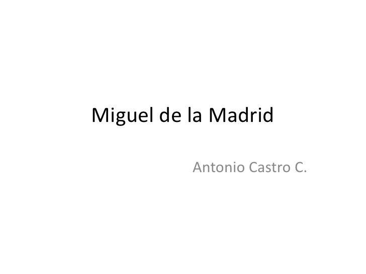 Miguel de la Madrid          Antonio Castro C.