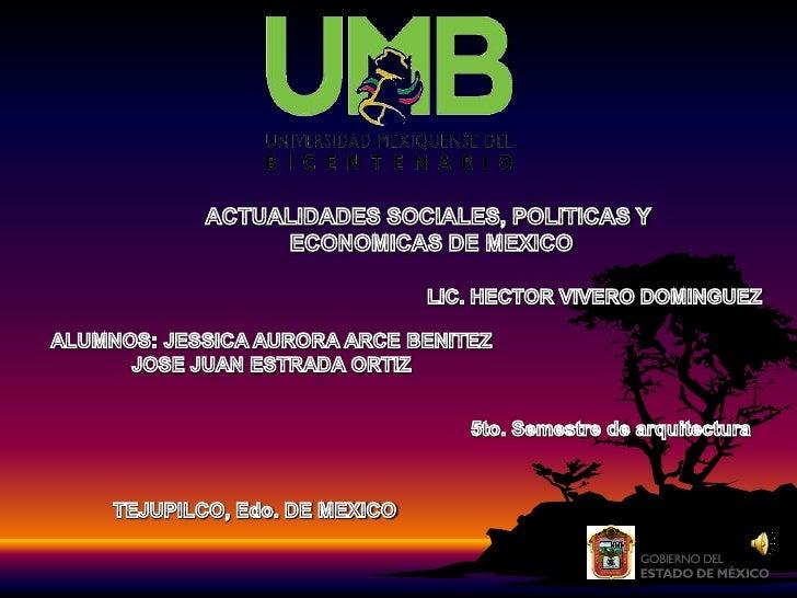 ACTUALIDADES SOCIALES, POLITICAS Y<br /> ECONOMICAS DE MEXICO<br />LIC. HECTOR VIVERO DOMINGUEZ<br />ALUMNOS: JESSICA AURO...